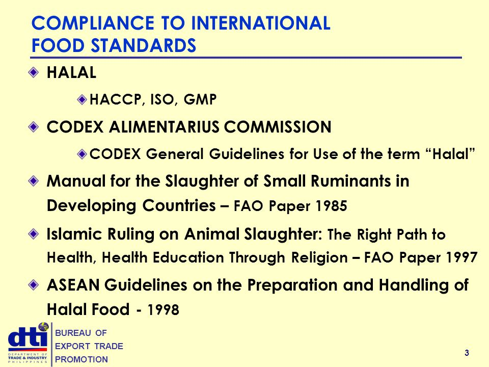 3 BUREAU OF EXPORT TRADE PROMOTION COMPLIANCE TO INTERNATIONAL FOOD STANDARDS HALAL HACCP, ISO, GMP CODEX ALIMENTARIUS COMMISSION CODEX General Guidelines for Use of the term Halal Manual for the Slaughter of Small Ruminants in Developing Countries – FAO Paper 1985 Islamic Ruling on Animal Slaughter: The Right Path to Health, Health Education Through Religion – FAO Paper 1997 ASEAN Guidelines on the Preparation and Handling of Halal Food - 1998