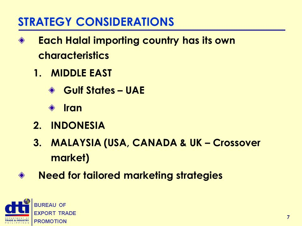 7 BUREAU OF EXPORT TRADE PROMOTION Each Halal importing country has its own characteristics 1.MIDDLE EAST Gulf States – UAE Iran 2.INDONESIA 3.MALAYSIA (USA, CANADA & UK – Crossover market) Need for tailored marketing strategies STRATEGY CONSIDERATIONS