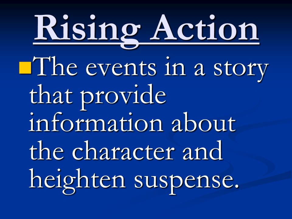 Rising Action The events in a story that provide information about the character and heighten suspense. The events in a story that provide information