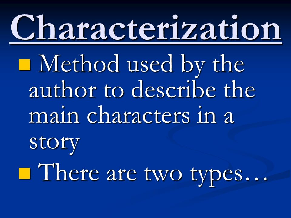 Characterization Method used by the author to describe the main characters in a story Method used by the author to describe the main characters in a s