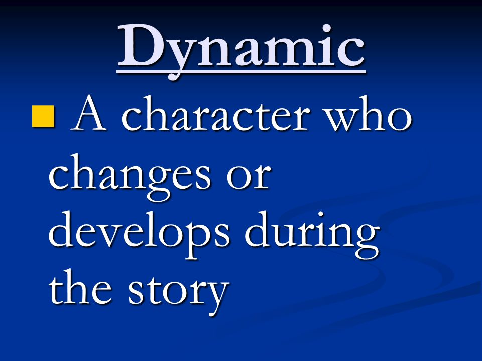Dynamic A character who changes or develops during the story A character who changes or develops during the story