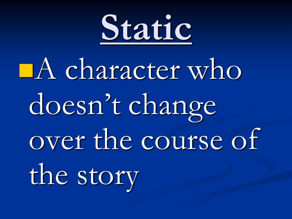 Static A character who doesn't change over the course of the story A character who doesn't change over the course of the story