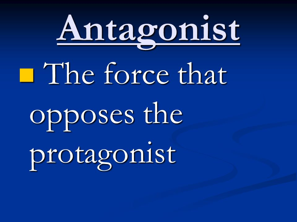 Antagonist The force that opposes the protagonist The force that opposes the protagonist