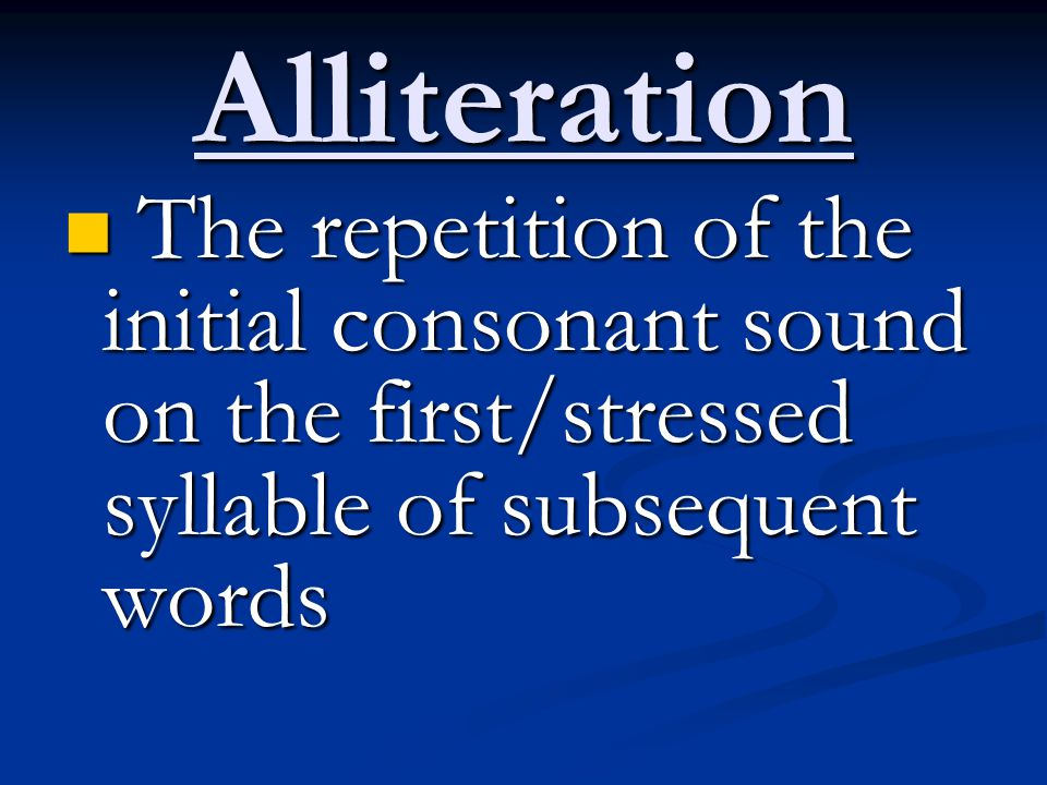 Alliteration The repetition of the initial consonant sound on the first/stressed syllable of subsequent words The repetition of the initial consonant