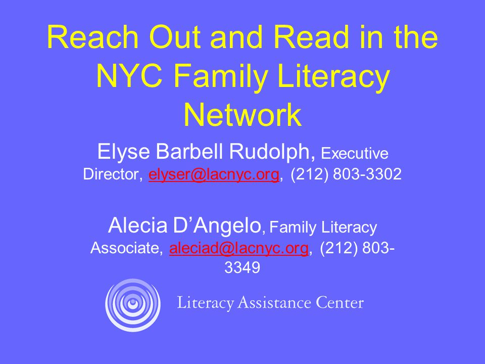 Reach Out and Read in the NYC Family Literacy Network Elyse Barbell Rudolph, Executive Director, elyser@lacnyc.org, (212) 803-3302elyser@lacnyc.org Alecia D'Angelo, Family Literacy Associate, aleciad@lacnyc.org, (212) 803- 3349aleciad@lacnyc.org
