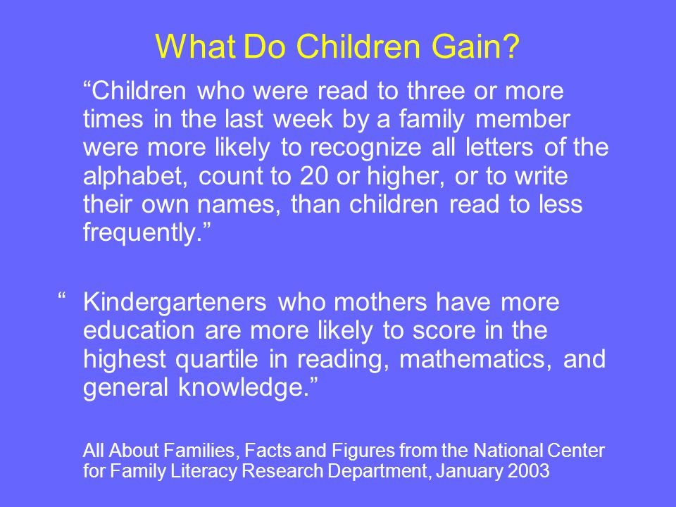 "What Do Children Gain? ""Children who were read to three or more times in the last week by a family member were more likely to recognize all letters of"