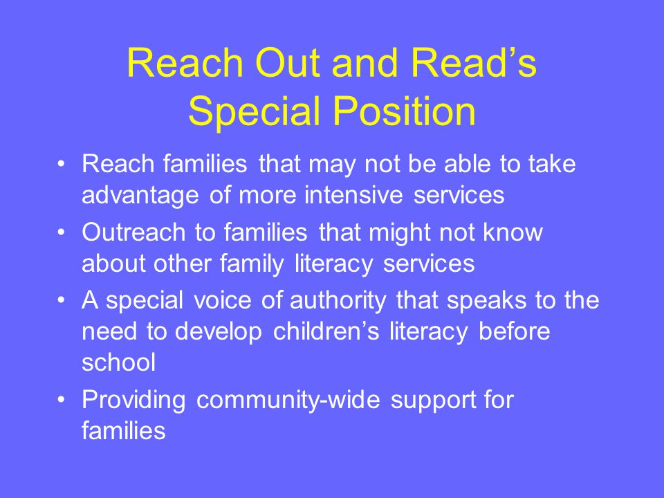 Reach Out and Read's Special Position Reach families that may not be able to take advantage of more intensive services Outreach to families that might not know about other family literacy services A special voice of authority that speaks to the need to develop children's literacy before school Providing community-wide support for families
