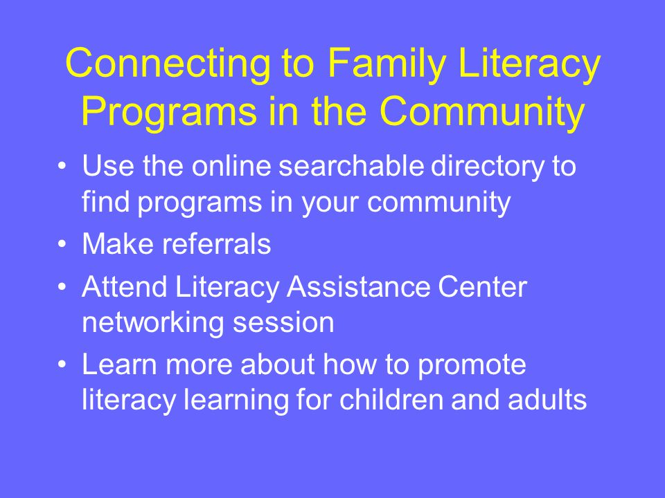 Connecting to Family Literacy Programs in the Community Use the online searchable directory to find programs in your community Make referrals Attend Literacy Assistance Center networking session Learn more about how to promote literacy learning for children and adults