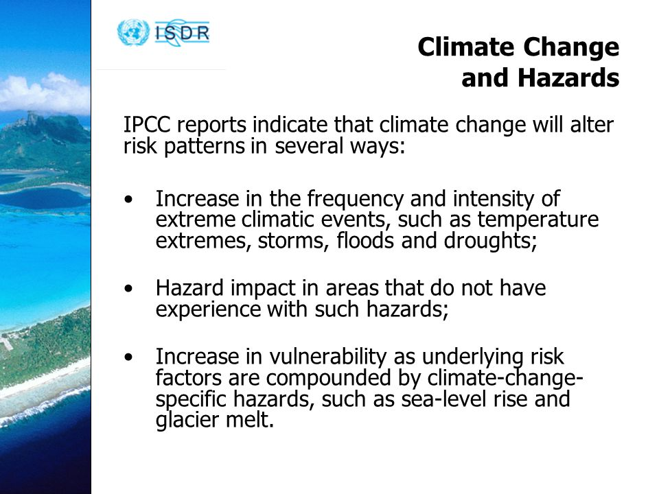Climate Change and Hazards IPCC reports indicate that climate change will alter risk patterns in several ways: Increase in the frequency and intensity of extreme climatic events, such as temperature extremes, storms, floods and droughts; Hazard impact in areas that do not have experience with such hazards; Increase in vulnerability as underlying risk factors are compounded by climate-change- specific hazards, such as sea-level rise and glacier melt.