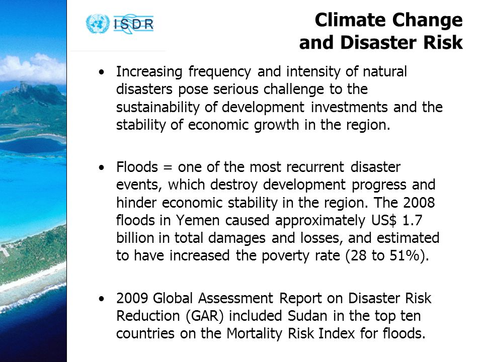 Climate Change and Disaster Risk Increasing frequency and intensity of natural disasters pose serious challenge to the sustainability of development investments and the stability of economic growth in the region.