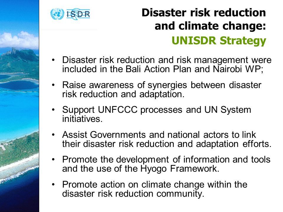 Disaster risk reduction and climate change: UNISDR Strategy Disaster risk reduction and risk management were included in the Bali Action Plan and Nairobi WP; Raise awareness of synergies between disaster risk reduction and adaptation.