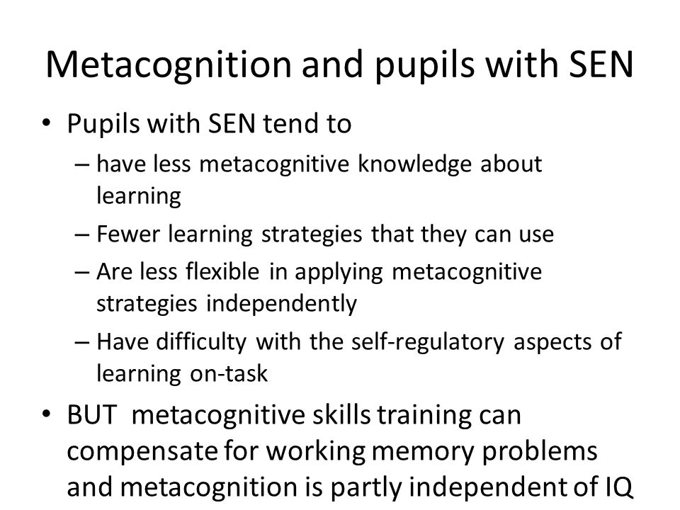 Metacognition and pupils with SEN Pupils with SEN tend to – have less metacognitive knowledge about learning – Fewer learning strategies that they can use – Are less flexible in applying metacognitive strategies independently – Have difficulty with the self-regulatory aspects of learning on-task BUT metacognitive skills training can compensate for working memory problems and metacognition is partly independent of IQ