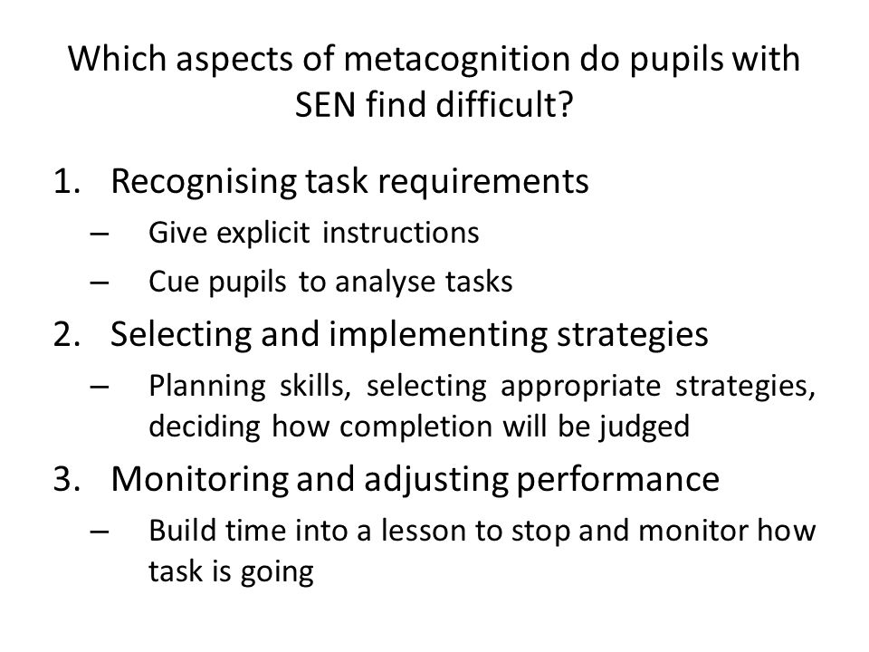 Which aspects of metacognition do pupils with SEN find difficult? 1.Recognising task requirements – Give explicit instructions – Cue pupils to analyse