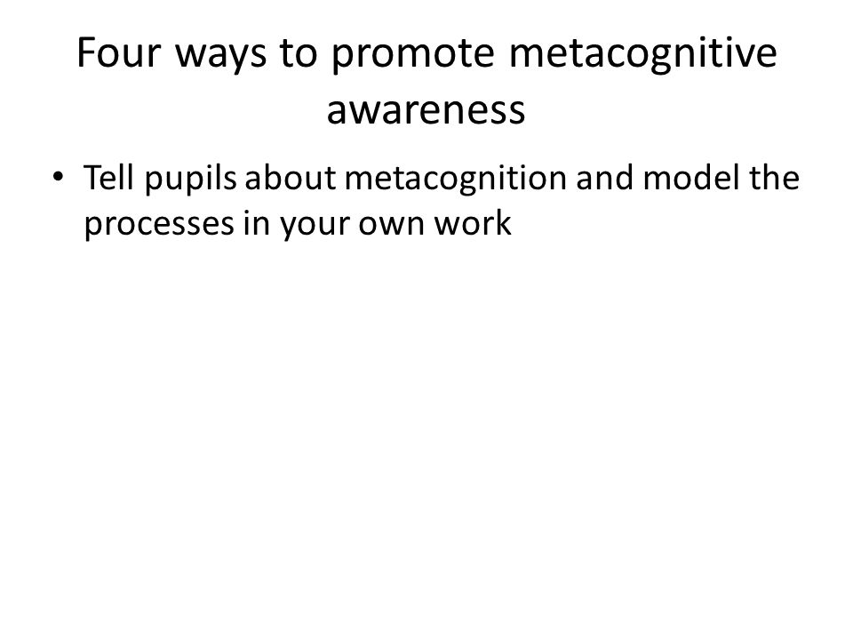 Four ways to promote metacognitive awareness Tell pupils about metacognition and model the processes in your own work