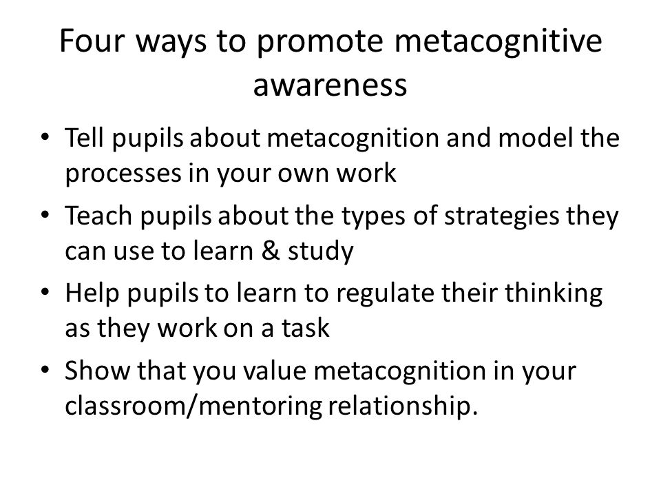 Four ways to promote metacognitive awareness Tell pupils about metacognition and model the processes in your own work Teach pupils about the types of