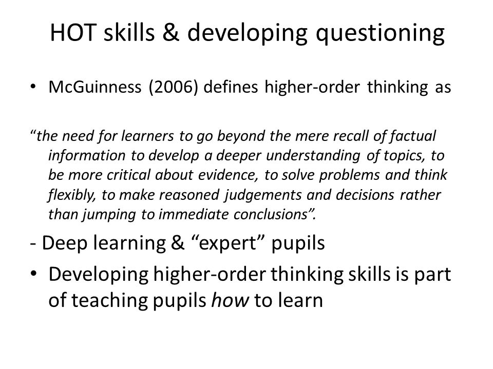 HOT skills & developing questioning McGuinness (2006) defines higher-order thinking as the need for learners to go beyond the mere recall of factual information to develop a deeper understanding of topics, to be more critical about evidence, to solve problems and think flexibly, to make reasoned judgements and decisions rather than jumping to immediate conclusions .