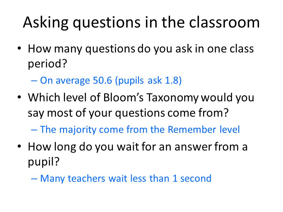Asking questions in the classroom How many questions do you ask in one class period? – On average 50.6 (pupils ask 1.8) Which level of Bloom's Taxonom