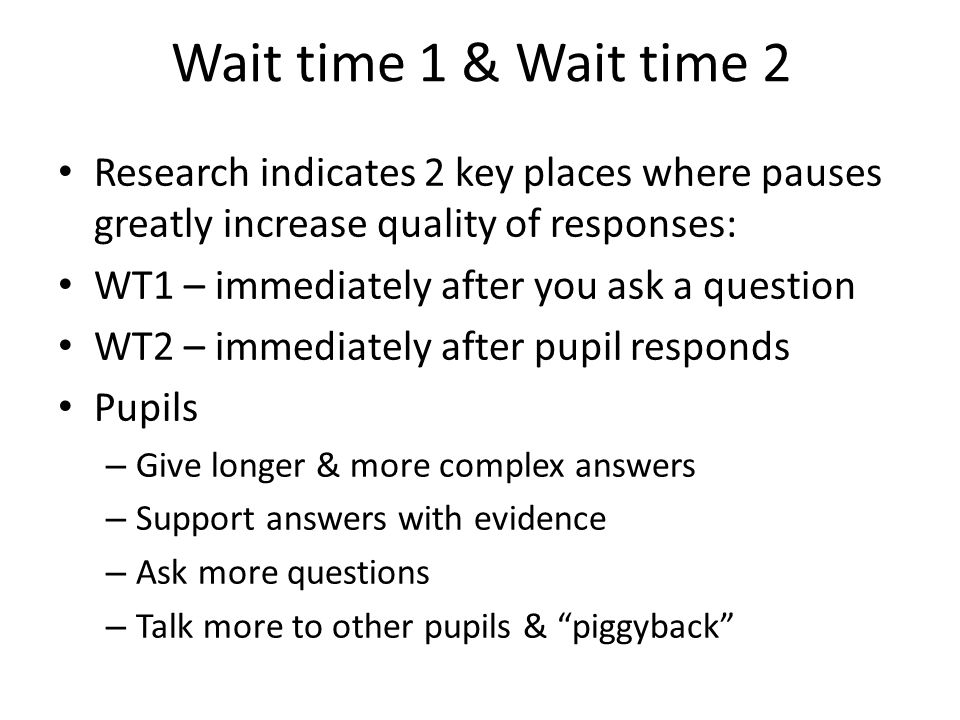 Wait time 1 & Wait time 2 Research indicates 2 key places where pauses greatly increase quality of responses: WT1 – immediately after you ask a questi