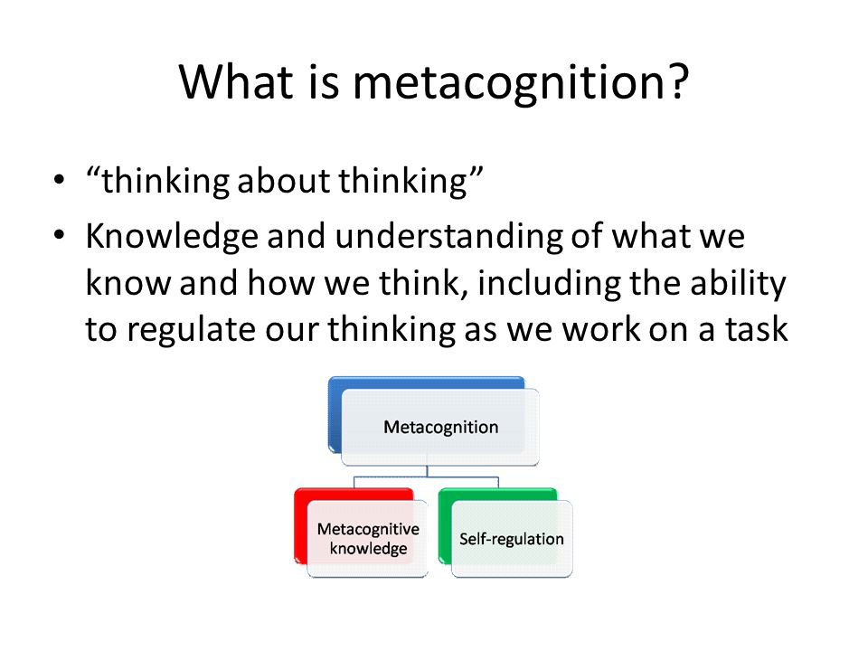 """What is metacognition? """"thinking about thinking"""" Knowledge and understanding of what we know and how we think, including the ability to regulate our t"""