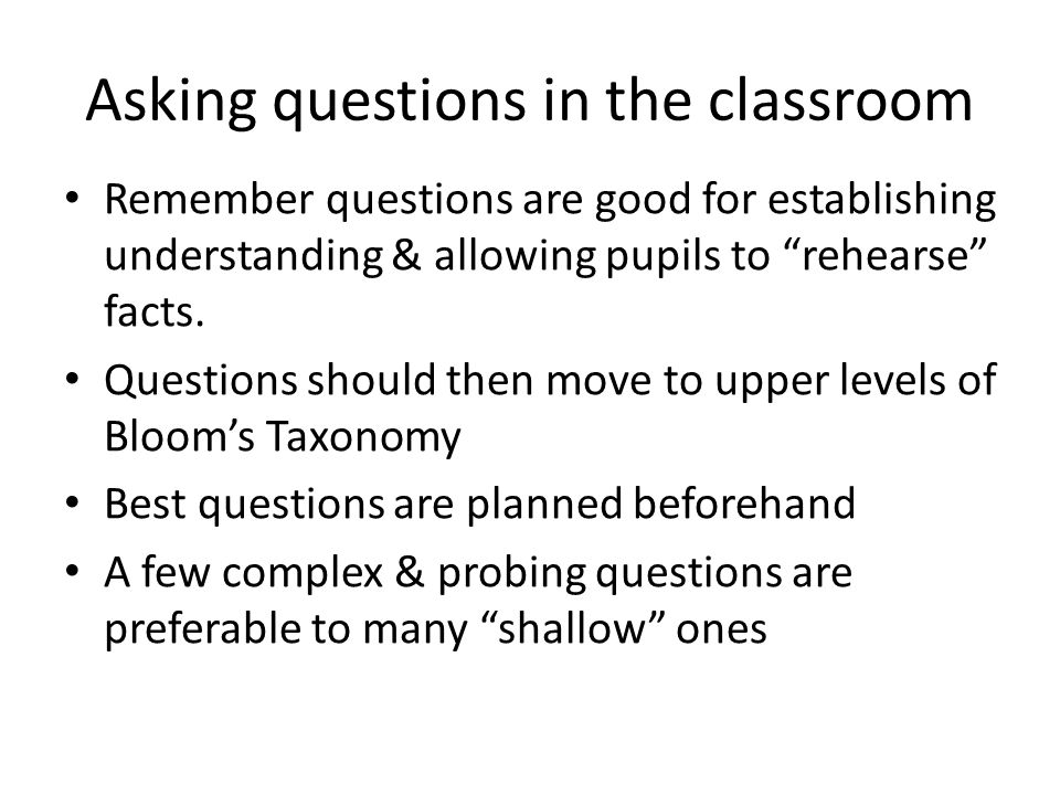 """Asking questions in the classroom Remember questions are good for establishing understanding & allowing pupils to """"rehearse"""" facts. Questions should t"""