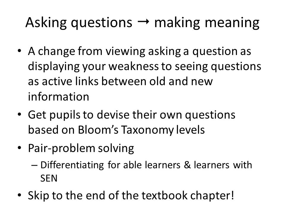 Asking questions  making meaning A change from viewing asking a question as displaying your weakness to seeing questions as active links between old and new information Get pupils to devise their own questions based on Bloom's Taxonomy levels Pair-problem solving – Differentiating for able learners & learners with SEN Skip to the end of the textbook chapter!