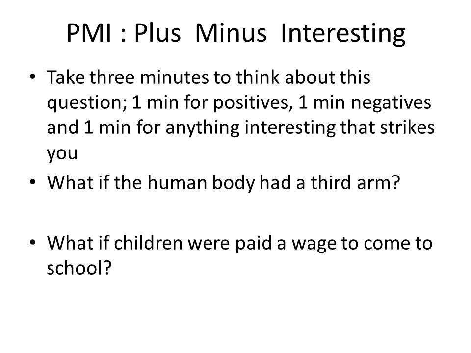 PMI : Plus Minus Interesting Take three minutes to think about this question; 1 min for positives, 1 min negatives and 1 min for anything interesting that strikes you What if the human body had a third arm.