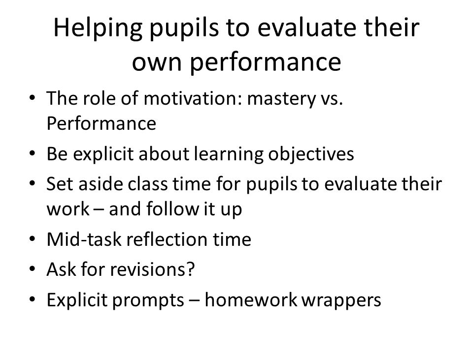 The role of motivation: mastery vs. Performance Be explicit about learning objectives Set aside class time for pupils to evaluate their work – and fol
