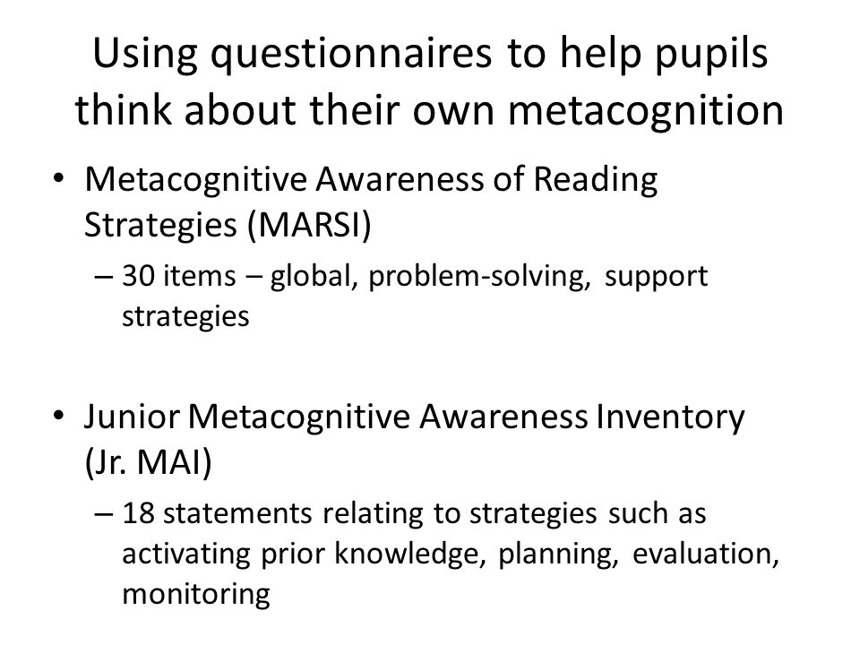 Using questionnaires to help pupils think about their own metacognition Metacognitive Awareness of Reading Strategies (MARSI) – 30 items – global, pro