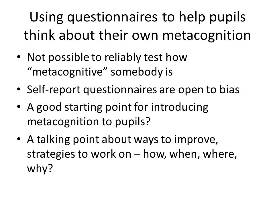 Using questionnaires to help pupils think about their own metacognition Not possible to reliably test how metacognitive somebody is Self-report questionnaires are open to bias A good starting point for introducing metacognition to pupils.