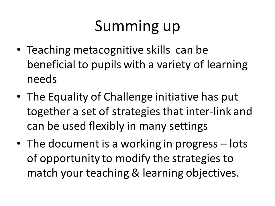 Summing up Teaching metacognitive skills can be beneficial to pupils with a variety of learning needs The Equality of Challenge initiative has put tog