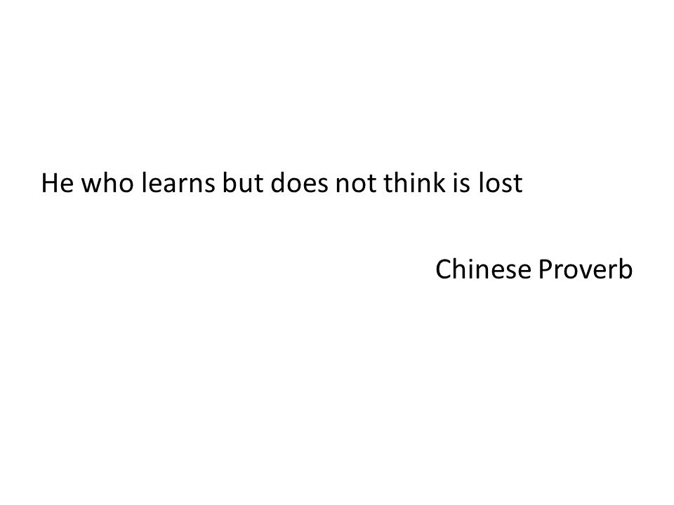 He who learns but does not think is lost Chinese Proverb