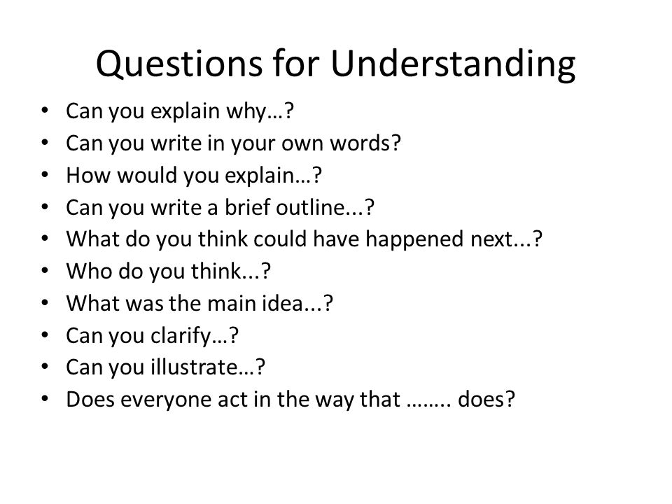 Questions for Understanding Can you explain why….Can you write in your own words.
