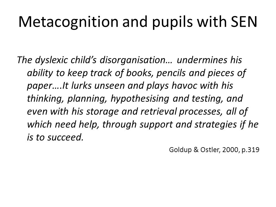 Metacognition and pupils with SEN The dyslexic child's disorganisation… undermines his ability to keep track of books, pencils and pieces of paper….It lurks unseen and plays havoc with his thinking, planning, hypothesising and testing, and even with his storage and retrieval processes, all of which need help, through support and strategies if he is to succeed.
