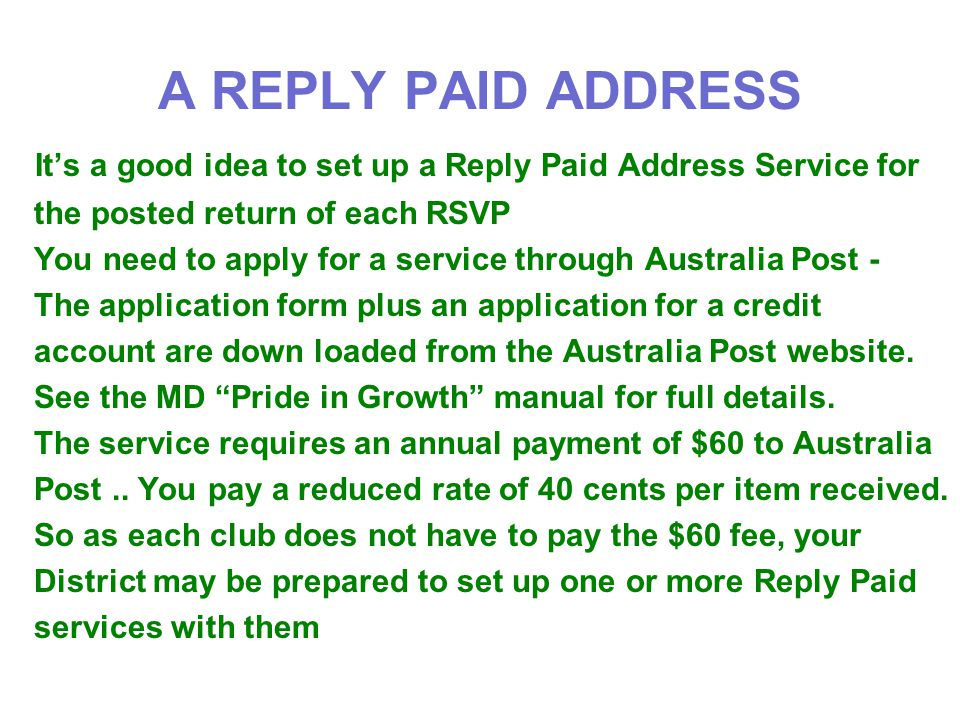 A REPLY PAID ADDRESS It's a good idea to set up a Reply Paid Address Service for the posted return of each RSVP You need to apply for a service through Australia Post - The application form plus an application for a credit account are down loaded from the Australia Post website.