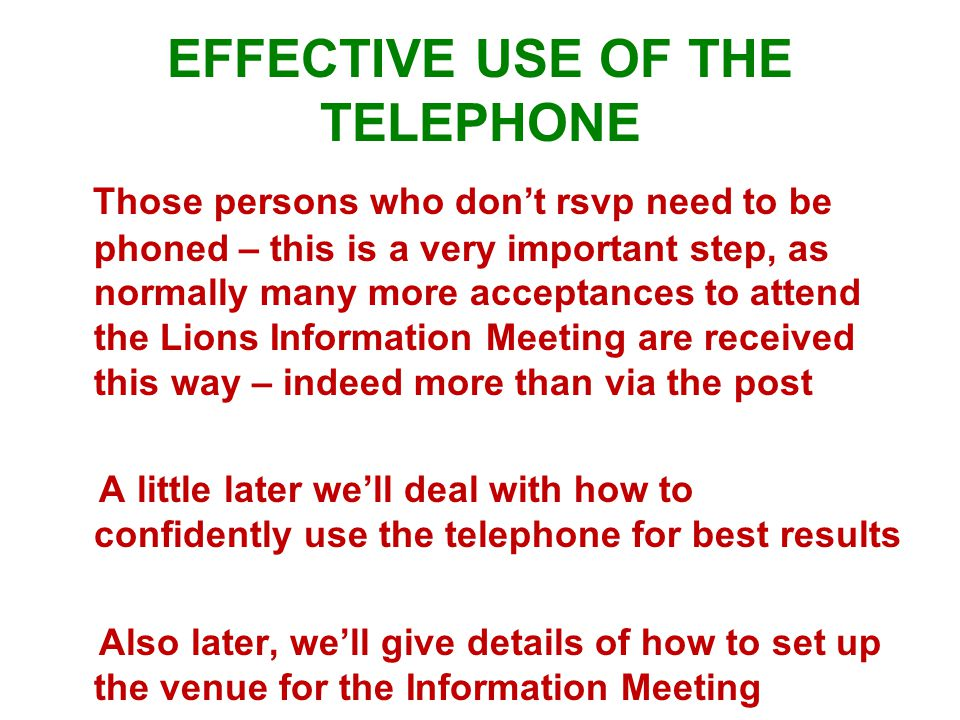 EFFECTIVE USE OF THE TELEPHONE Those persons who don't rsvp need to be phoned – this is a very important step, as normally many more acceptances to attend the Lions Information Meeting are received this way – indeed more than via the post A little later we'll deal with how to confidently use the telephone for best results Also later, we'll give details of how to set up the venue for the Information Meeting