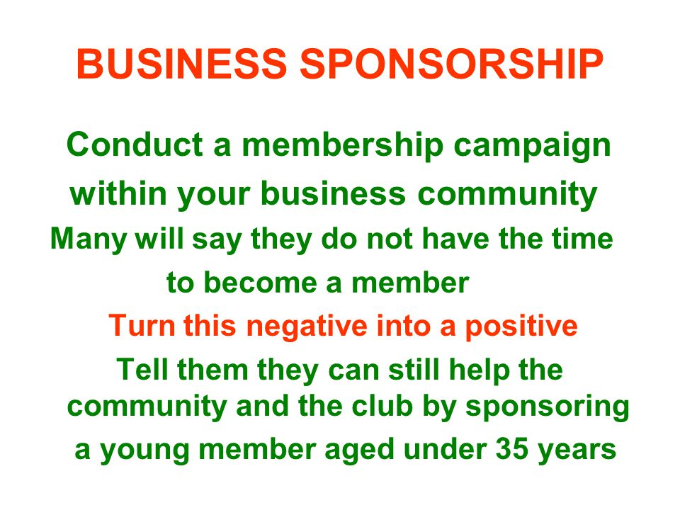 BUSINESS SPONSORSHIP Conduct a membership campaign within your business community Many will say they do not have the time to become a member Turn this negative into a positive Tell them they can still help the community and the club by sponsoring a young member aged under 35 years