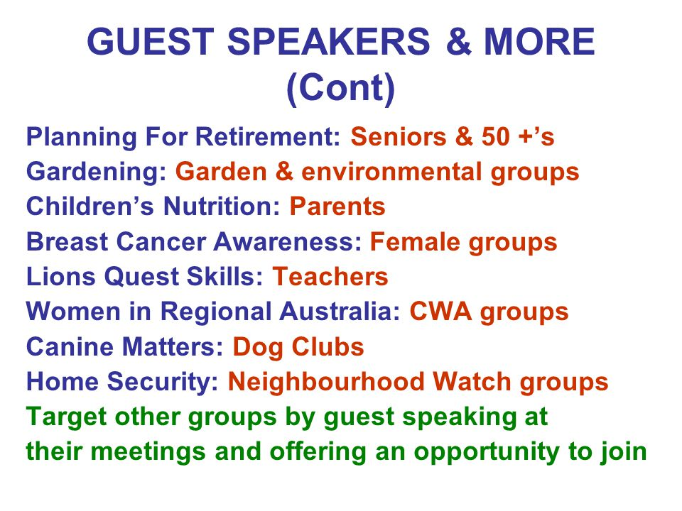 GUEST SPEAKERS & MORE (Cont) Planning For Retirement: Seniors & 50 +'s Gardening: Garden & environmental groups Children's Nutrition: Parents Breast Cancer Awareness: Female groups Lions Quest Skills: Teachers Women in Regional Australia: CWA groups Canine Matters: Dog Clubs Home Security: Neighbourhood Watch groups Target other groups by guest speaking at their meetings and offering an opportunity to join