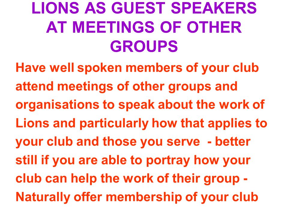 LIONS AS GUEST SPEAKERS AT MEETINGS OF OTHER GROUPS Have well spoken members of your club attend meetings of other groups and organisations to speak about the work of Lions and particularly how that applies to your club and those you serve - better still if you are able to portray how your club can help the work of their group - Naturally offer membership of your club