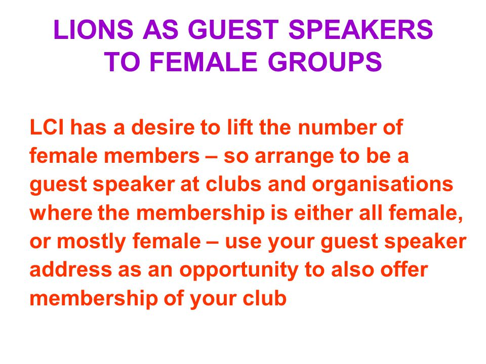 LIONS AS GUEST SPEAKERS TO FEMALE GROUPS LCI has a desire to lift the number of female members – so arrange to be a guest speaker at clubs and organisations where the membership is either all female, or mostly female – use your guest speaker address as an opportunity to also offer membership of your club