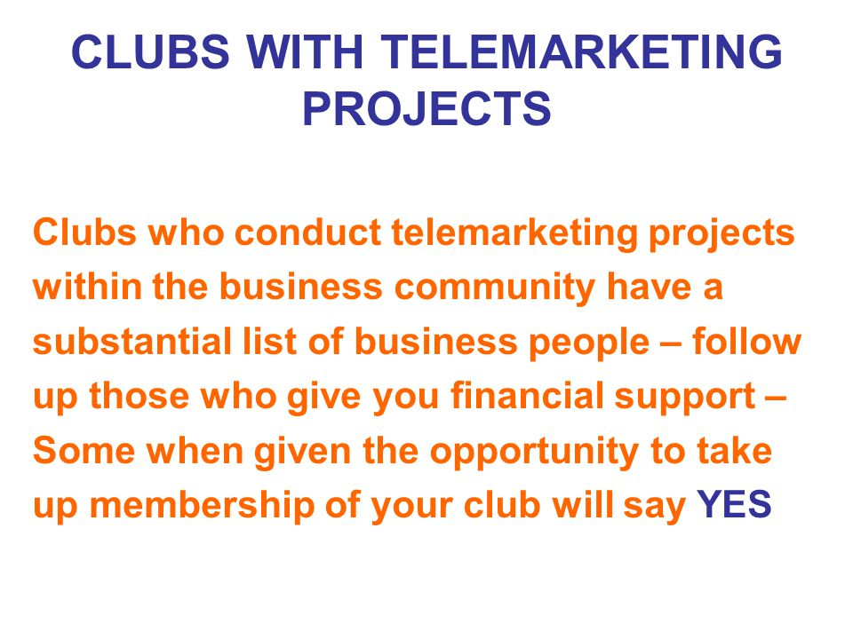 CLUBS WITH TELEMARKETING PROJECTS Clubs who conduct telemarketing projects within the business community have a substantial list of business people – follow up those who give you financial support – Some when given the opportunity to take up membership of your club will say YES
