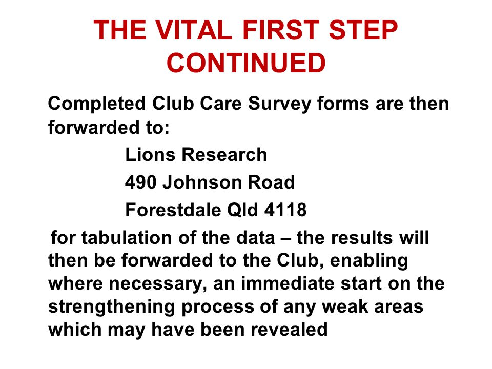 THE VITAL FIRST STEP CONTINUED Completed Club Care Survey forms are then forwarded to: Lions Research 490 Johnson Road Forestdale Qld 4118 for tabulation of the data – the results will then be forwarded to the Club, enabling where necessary, an immediate start on the strengthening process of any weak areas which may have been revealed