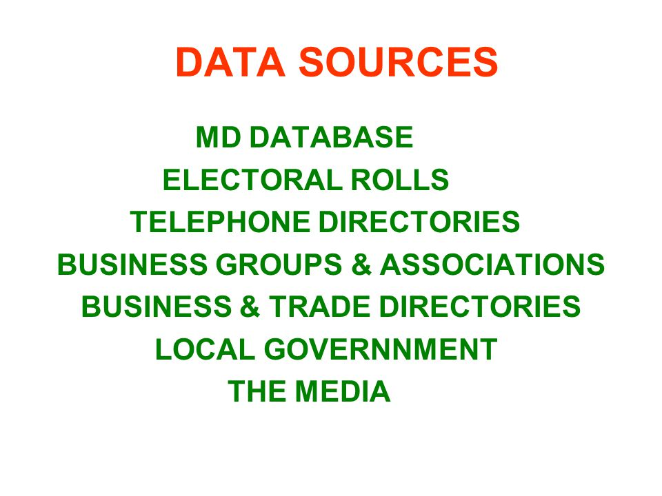 DATA SOURCES MD DATABASE ELECTORAL ROLLS TELEPHONE DIRECTORIES BUSINESS GROUPS & ASSOCIATIONS BUSINESS & TRADE DIRECTORIES LOCAL GOVERNNMENT THE MEDIA