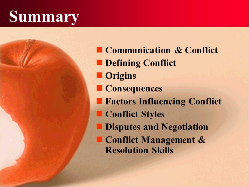Summary Communication & Conflict Defining Conflict Origins Consequences Factors Influencing Conflict Conflict Styles Disputes and Negotiation Conflict