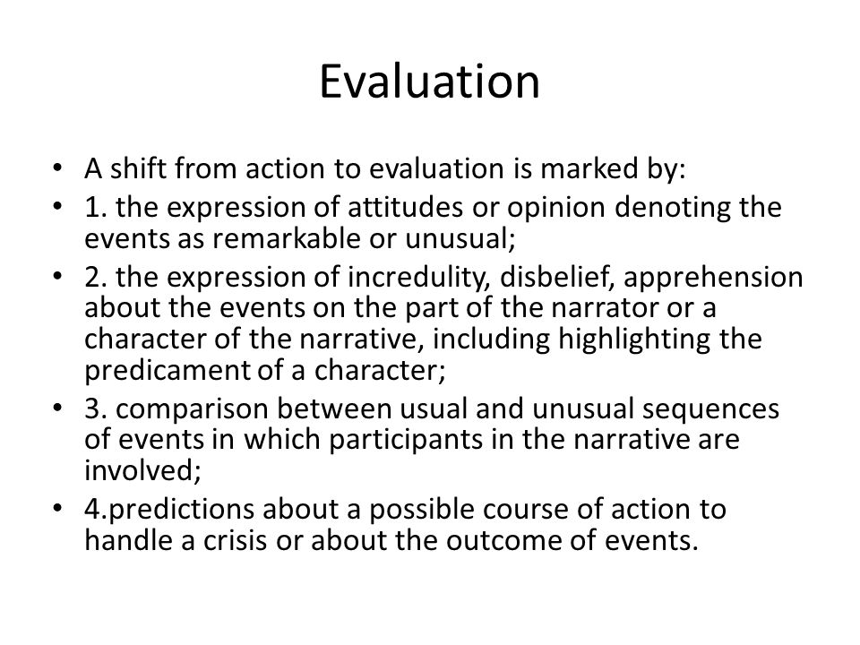 Evaluation A shift from action to evaluation is marked by: 1. the expression of attitudes or opinion denoting the events as remarkable or unusual; 2.