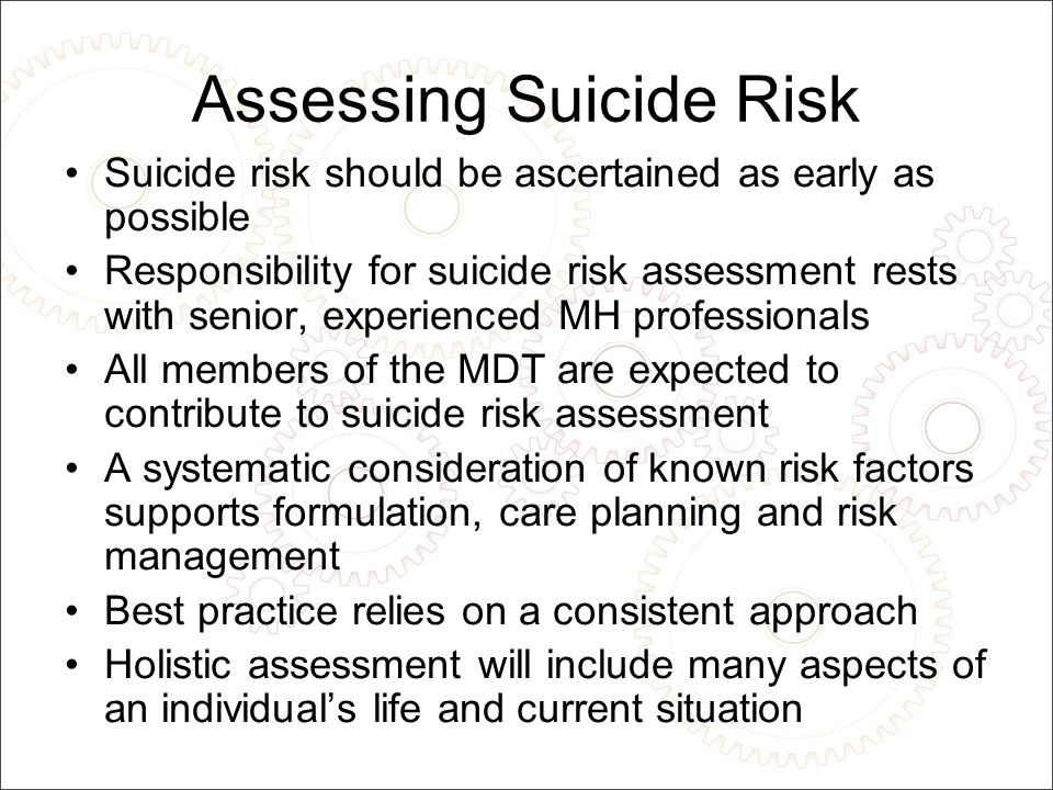 Assessing Suicide Risk Suicide risk should be ascertained as early as possible Responsibility for suicide risk assessment rests with senior, experienced MH professionals All members of the MDT are expected to contribute to suicide risk assessment A systematic consideration of known risk factors supports formulation, care planning and risk management Best practice relies on a consistent approach Holistic assessment will include many aspects of an individual's life and current situation