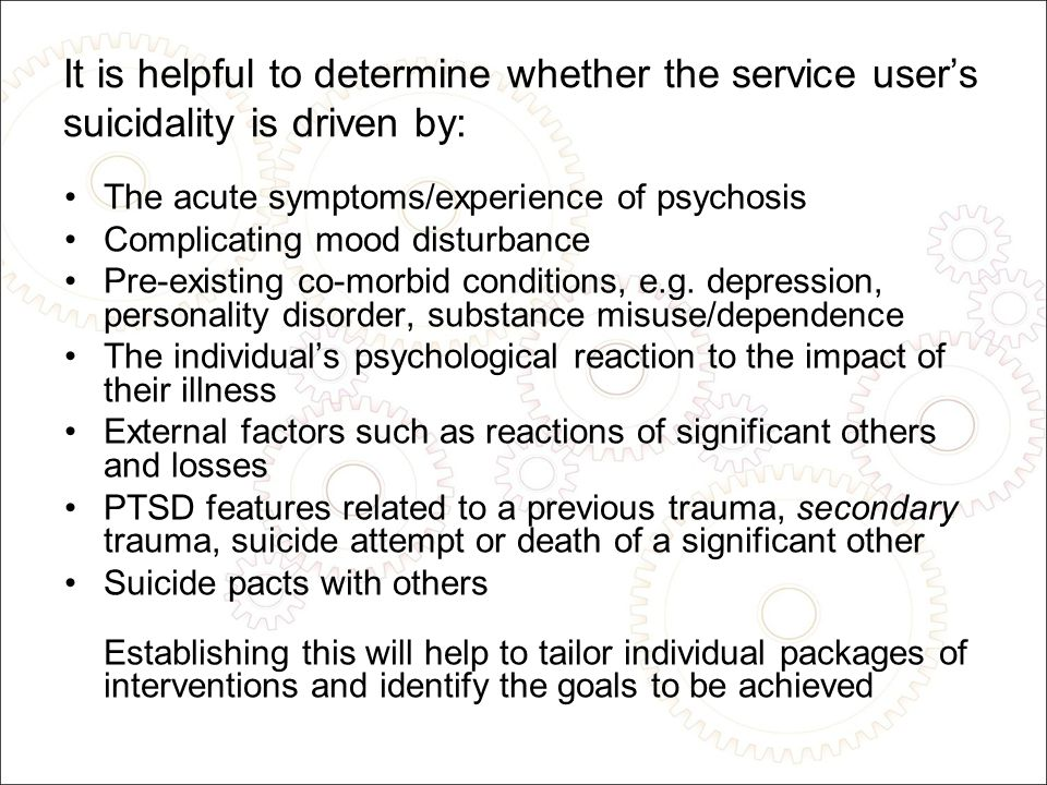 It is helpful to determine whether the service user's suicidality is driven by: The acute symptoms/experience of psychosis Complicating mood disturbance Pre-existing co-morbid conditions, e.g.