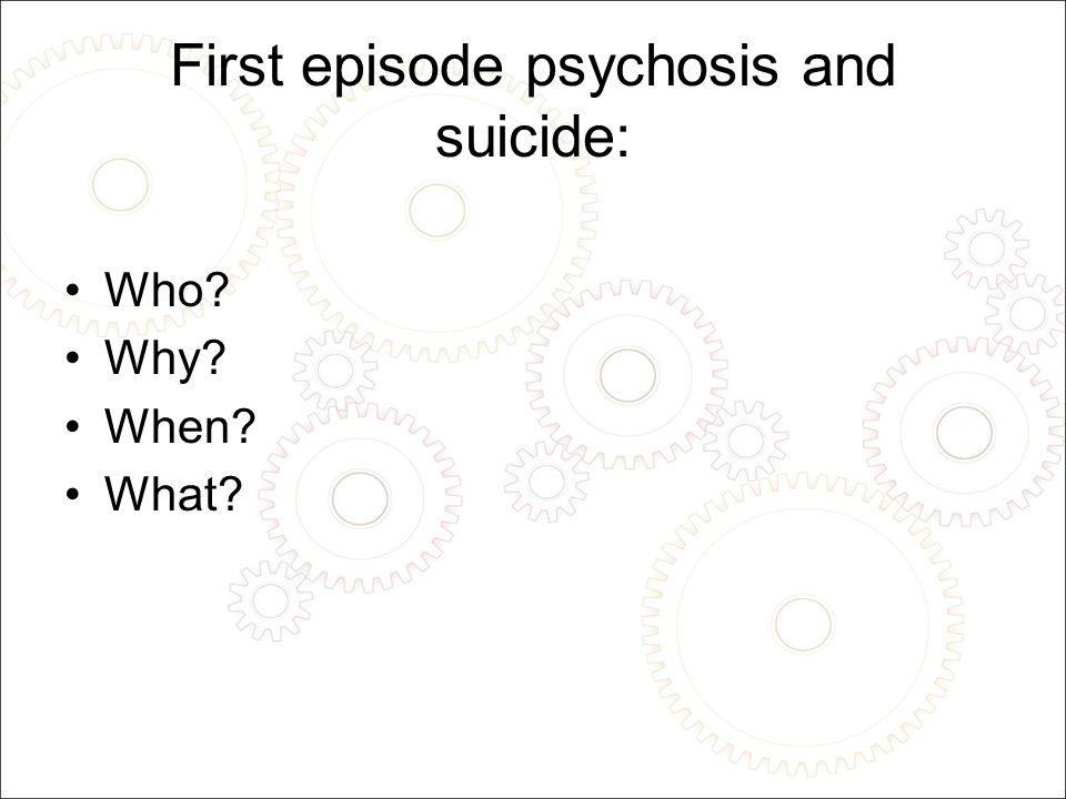 Psychosis and suicide Lifetime risk up to 1:10 Highest risk in first 3-5 years Very high levels of suicidality for up to 18 months after initial presentation.