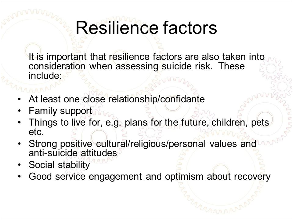 Resilience factors It is important that resilience factors are also taken into consideration when assessing suicide risk.