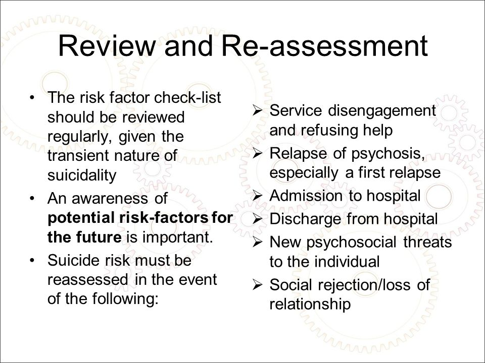 Review and Re-assessment The risk factor check-list should be reviewed regularly, given the transient nature of suicidality An awareness of potential risk-factors for the future is important.
