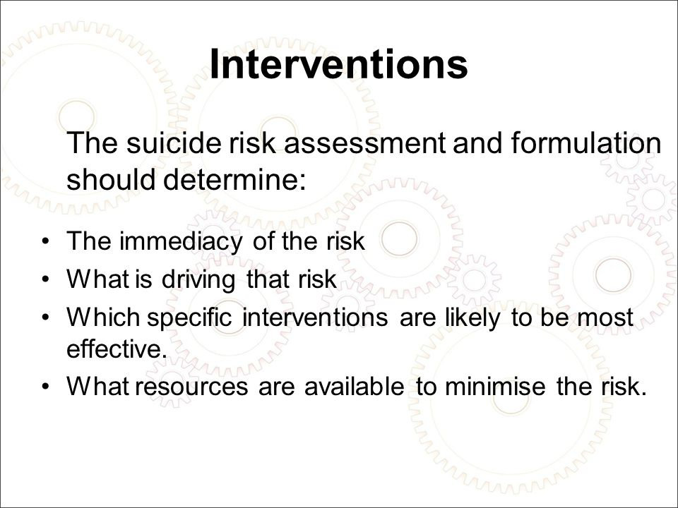 Interventions The suicide risk assessment and formulation should determine: The immediacy of the risk What is driving that risk Which specific interventions are likely to be most effective.